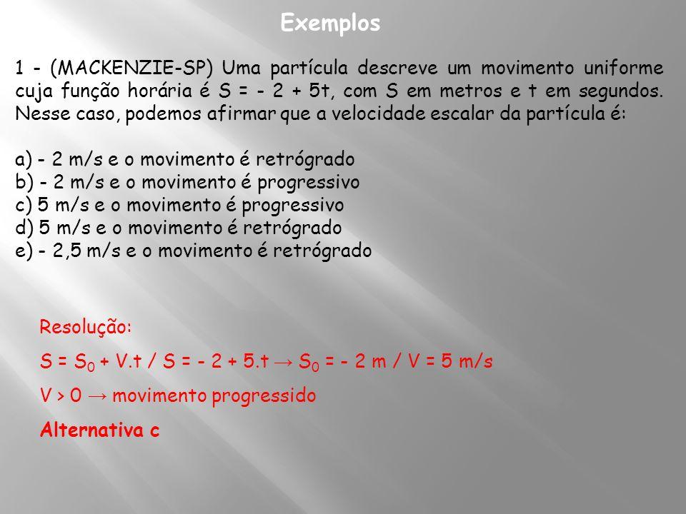 Exemplos 1 - (MACKENZIE-SP) Uma partícula descreve um movimento uniforme cuja função horária é S = - 2 + 5t, com S em metros e t em segundos. Nesse ca