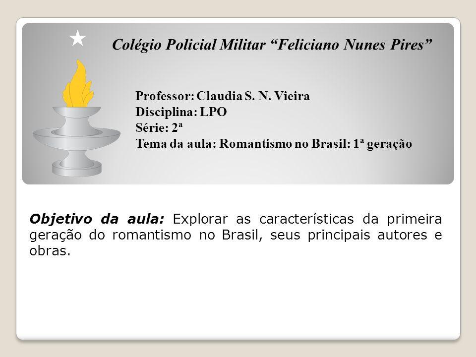Colégio Policial Militar Feliciano Nunes Pires Professor: Claudia S. N. Vieira Disciplina: LPO Série: 2ª Tema da aula: Romantismo no Brasil: 1ª geraçã