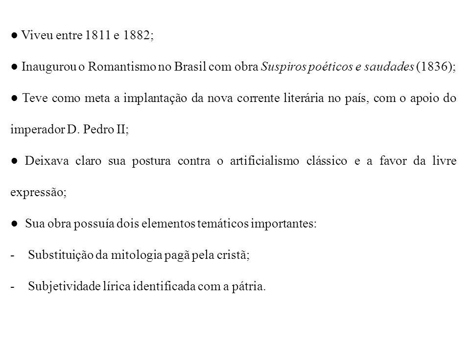 Viveu entre 1811 e 1882; Inaugurou o Romantismo no Brasil com obra Suspiros poéticos e saudades (1836); Teve como meta a implantação da nova corrente