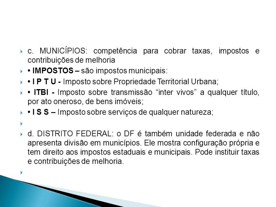 c. MUNICÍPIOS: competência para cobrar taxas, impostos e contribuições de melhoria IMPOSTOS – são impostos municipais: I P T U - Imposto sobre Proprie