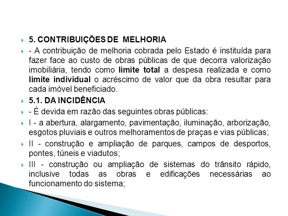 5. CONTRIBUIÇÕES DE MELHORIA - A contribuição de melhoria cobrada pelo Estado é instituída para fazer face ao custo de obras públicas de que decorra v