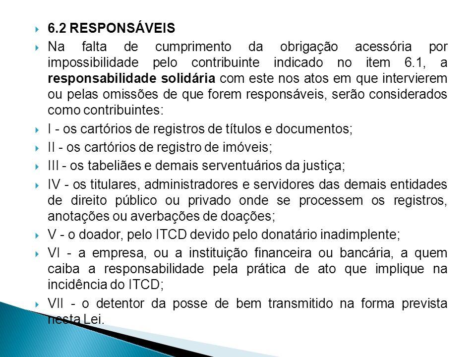 6.2 RESPONSÁVEIS Na falta de cumprimento da obrigação acessória por impossibilidade pelo contribuinte indicado no item 6.1, a responsabilidade solidár