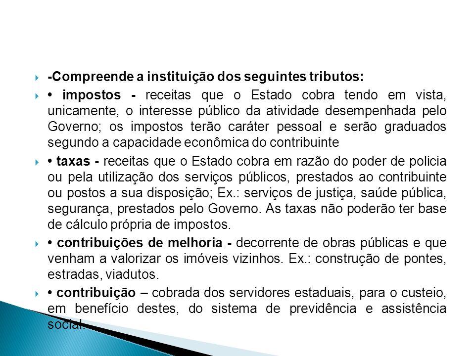 -Compreende a instituição dos seguintes tributos: impostos - receitas que o Estado cobra tendo em vista, unicamente, o interesse público da atividade