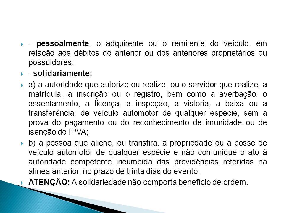 - pessoalmente, o adquirente ou o remitente do veículo, em relação aos débitos do anterior ou dos anteriores proprietários ou possuidores; - solidaria