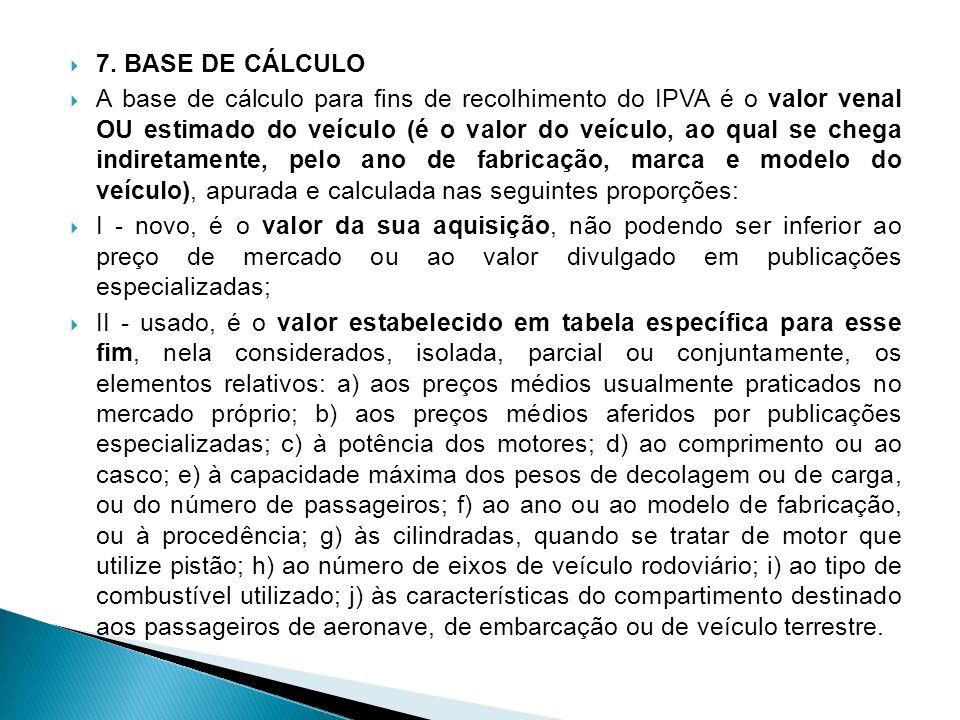 7. BASE DE CÁLCULO A base de cálculo para fins de recolhimento do IPVA é o valor venal OU estimado do veículo (é o valor do veículo, ao qual se chega