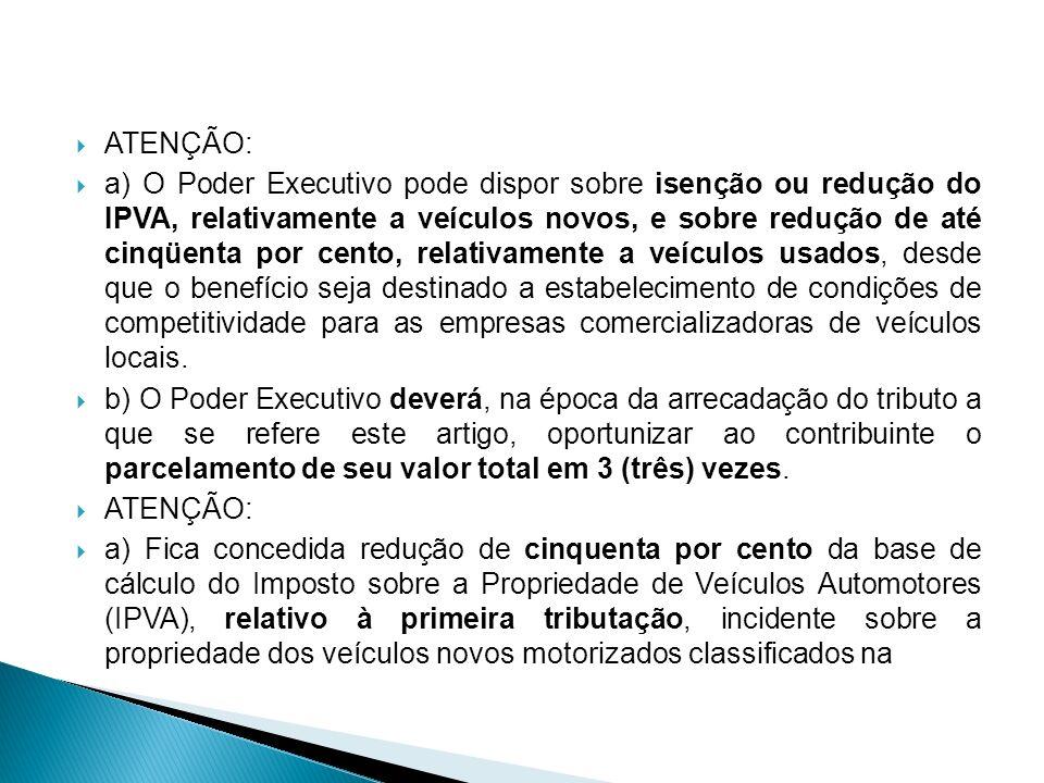 ATENÇÃO: a) O Poder Executivo pode dispor sobre isenção ou redução do IPVA, relativamente a veículos novos, e sobre redução de até cinqüenta por cento