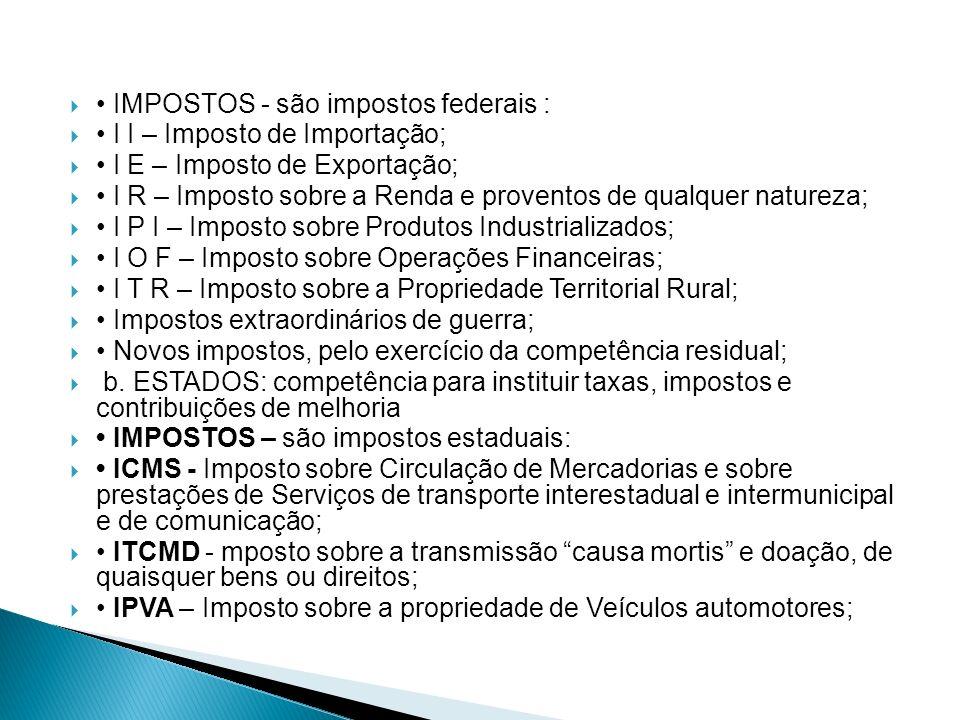 IMPOSTOS - são impostos federais : I I – Imposto de Importação; I E – Imposto de Exportação; I R – Imposto sobre a Renda e proventos de qualquer natur