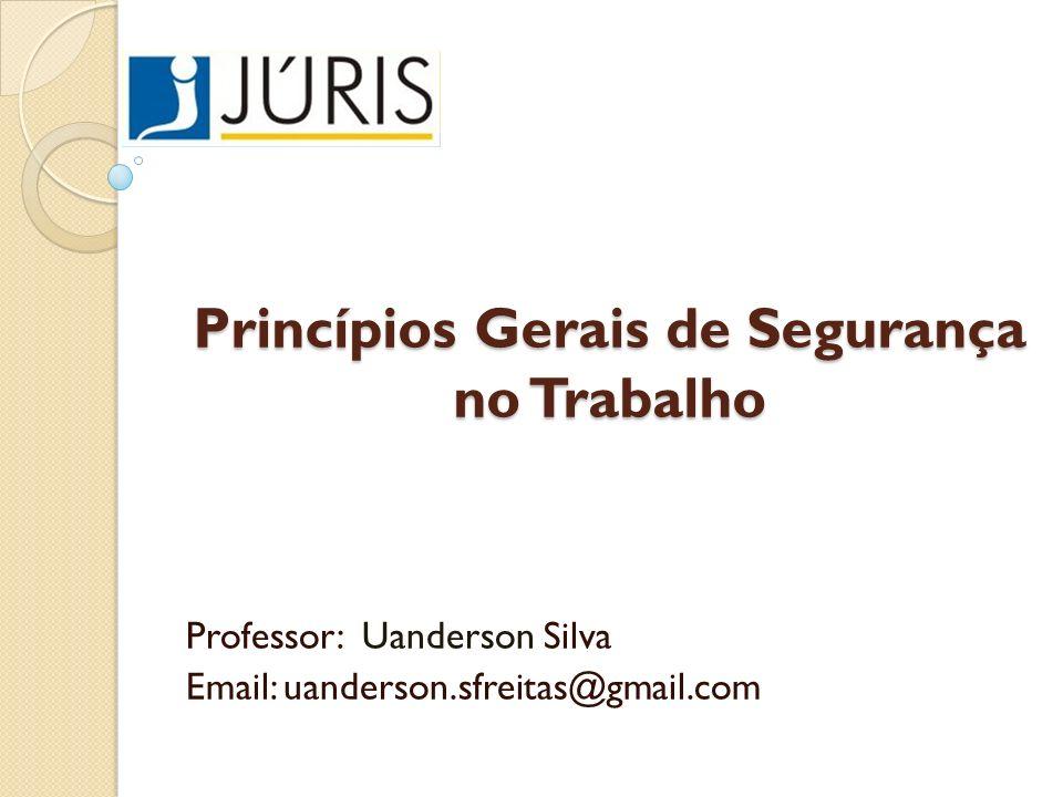 Princípios Gerais de Segurança no Trabalho Professor: Uanderson Silva Email: uanderson.sfreitas@gmail.com