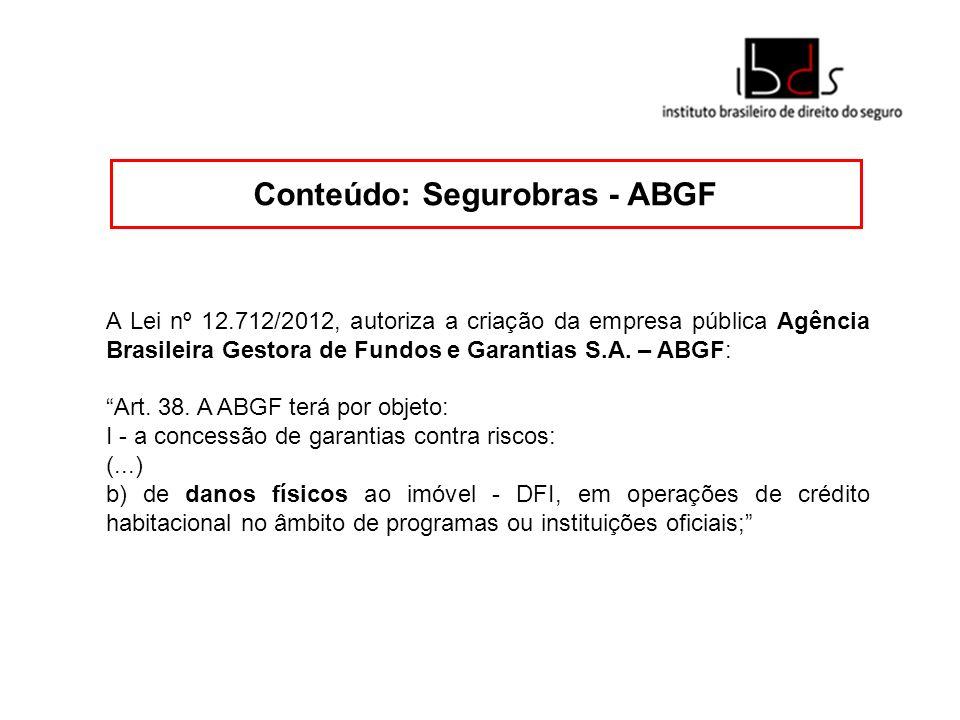 Conteúdo: Segurobras - ABGF A Lei nº 12.712/2012, autoriza a criação da empresa pública Agência Brasileira Gestora de Fundos e Garantias S.A. – ABGF: