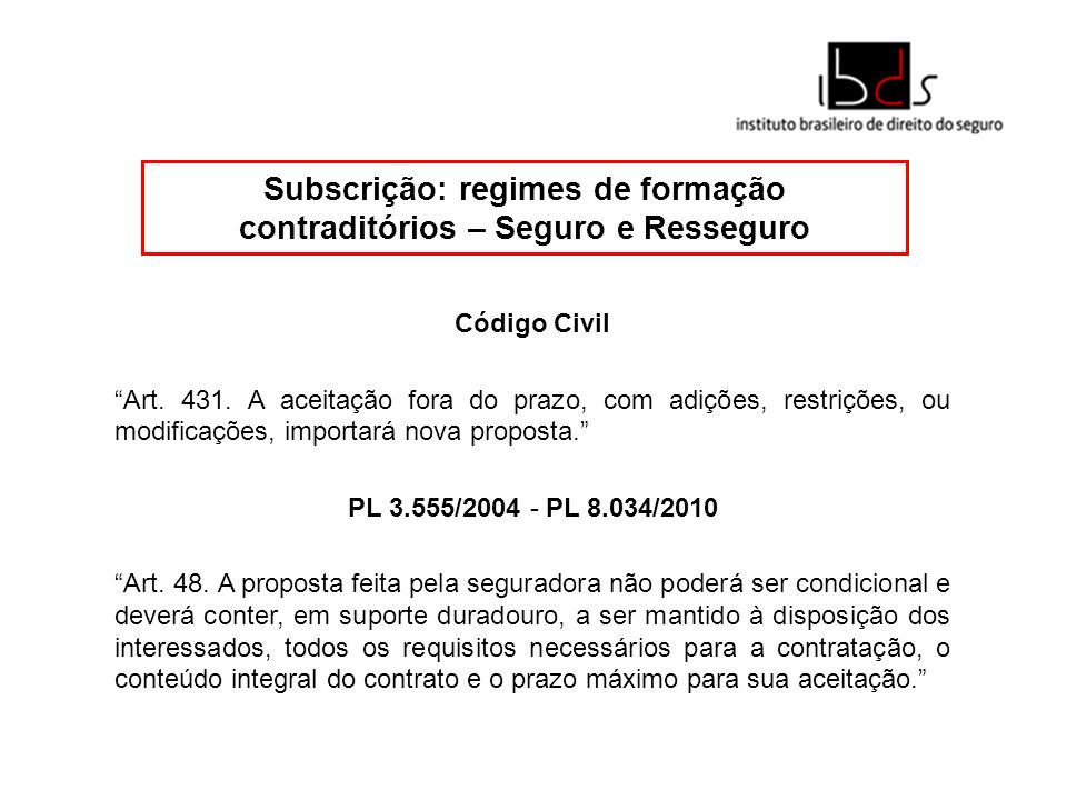 Subscrição: regimes de formação contraditórios – Seguro e Resseguro Código Civil Art. 431. A aceitação fora do prazo, com adições, restrições, ou modi