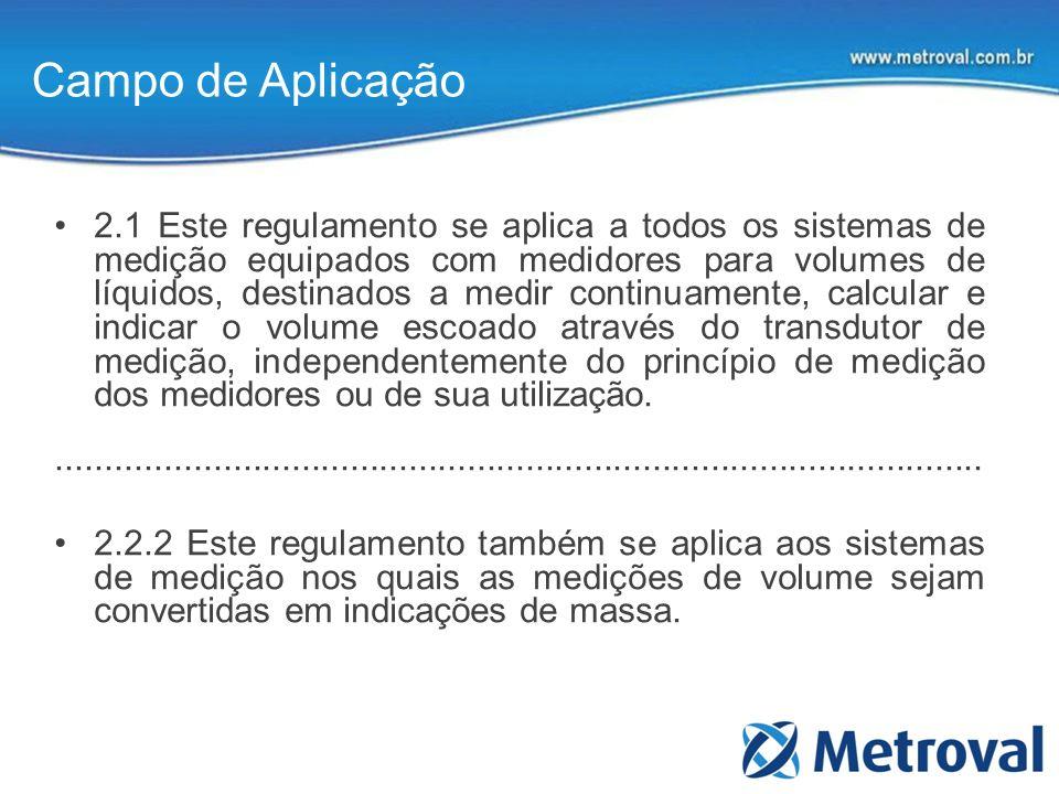 Campo de Aplicação 2.1 Este regulamento se aplica a todos os sistemas de medição equipados com medidores para volumes de líquidos, destinados a medir