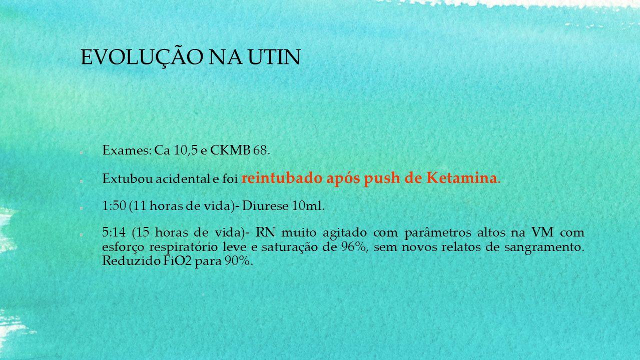 EVOLUÇÃO NA UTIN Exames: Ca 10,5 e CKMB 68. Extubou acidental e foi reintubado após push de Ketamina. 1:50 (11 horas de vida)- Diurese 10ml. 5:14 (15