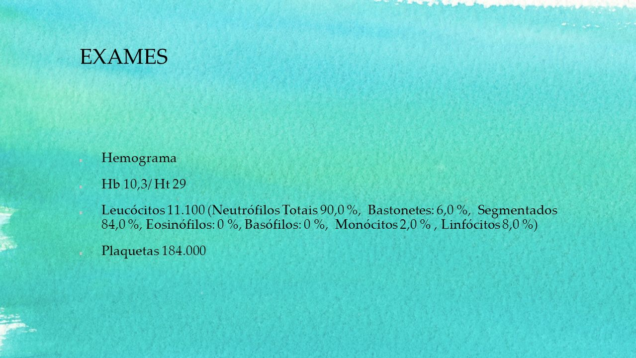 EXAMES Hemograma Hb 10,3/ Ht 29 Leucócitos 11.100 (Neutrófilos Totais 90,0 %, Bastonetes: 6,0 %, Segmentados 84,0 %, Eosinófilos: 0 %, Basófilos: 0 %,