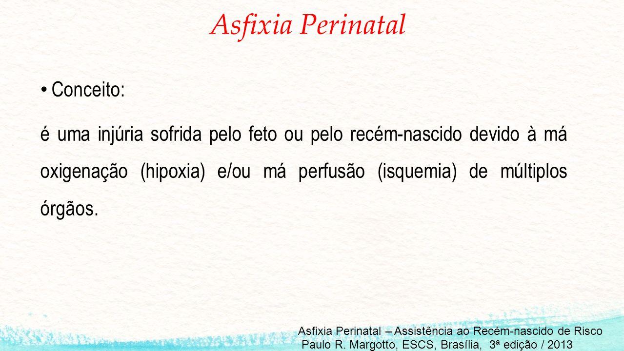 Asfixia Perinatal Conceito: é uma injúria sofrida pelo feto ou pelo recém-nascido devido à má oxigenação (hipoxia) e/ou má perfusão (isquemia) de múltiplos órgãos.