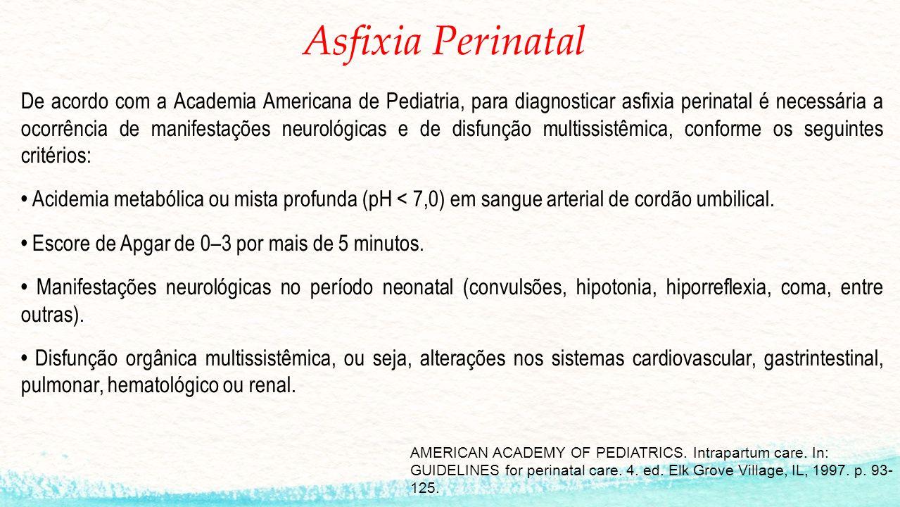 Asfixia Perinatal De acordo com a Academia Americana de Pediatria, para diagnosticar asfixia perinatal é necessária a ocorrência de manifestações neurológicas e de disfunção multissistêmica, conforme os seguintes critérios: Acidemia metabólica ou mista profunda (pH < 7,0) em sangue arterial de cordão umbilical.