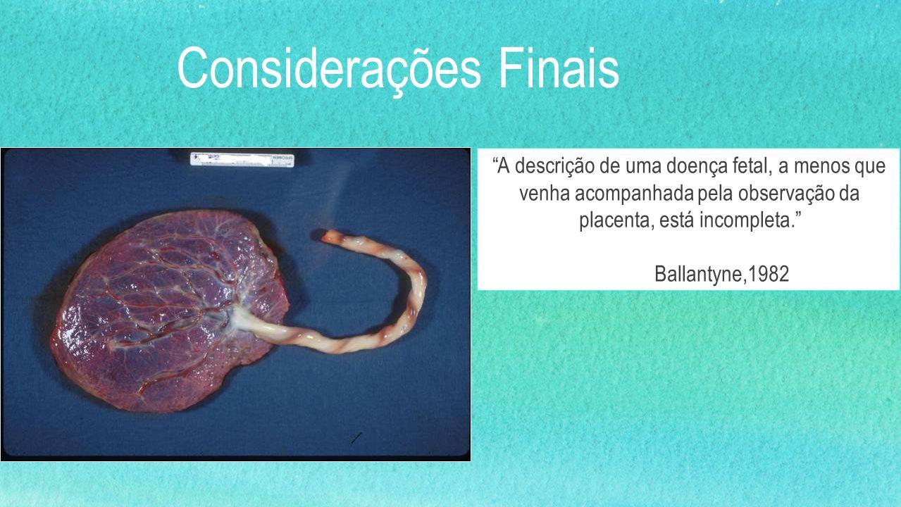 Considerações Finais A descrição de uma doença fetal, a menos que venha acompanhada pela observação da placenta, está incompleta. Ballantyne,1982