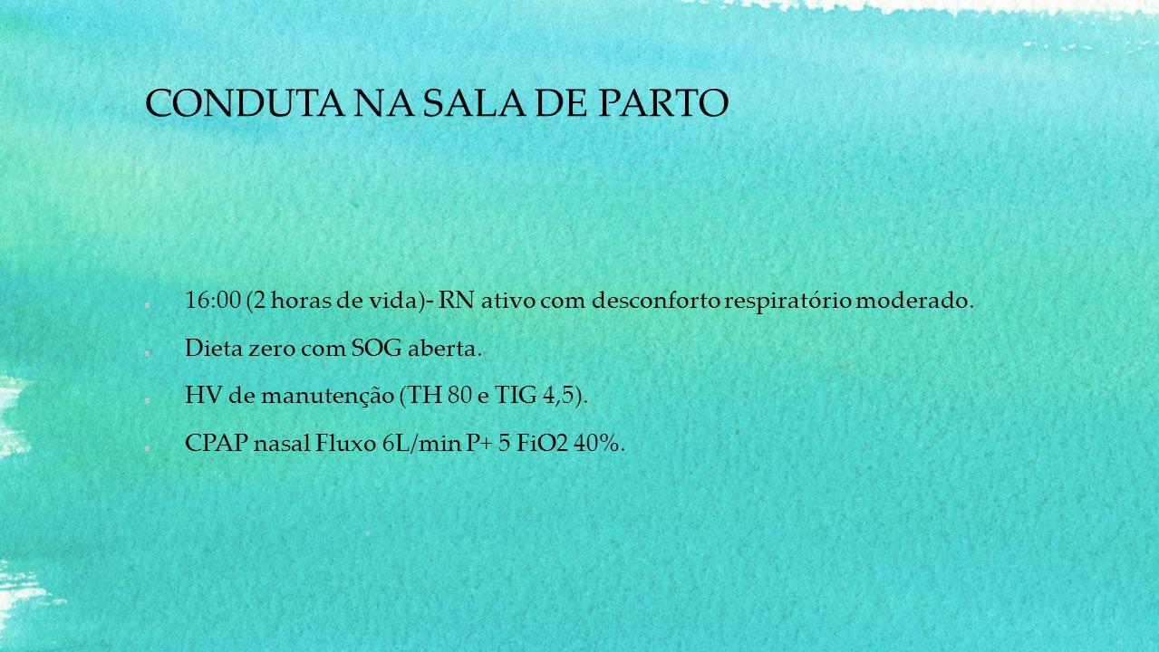 CONDUTA NA SALA DE PARTO 16:00 (2 horas de vida)- RN ativo com desconforto respiratório moderado. Dieta zero com SOG aberta. HV de manutenção (TH 80 e