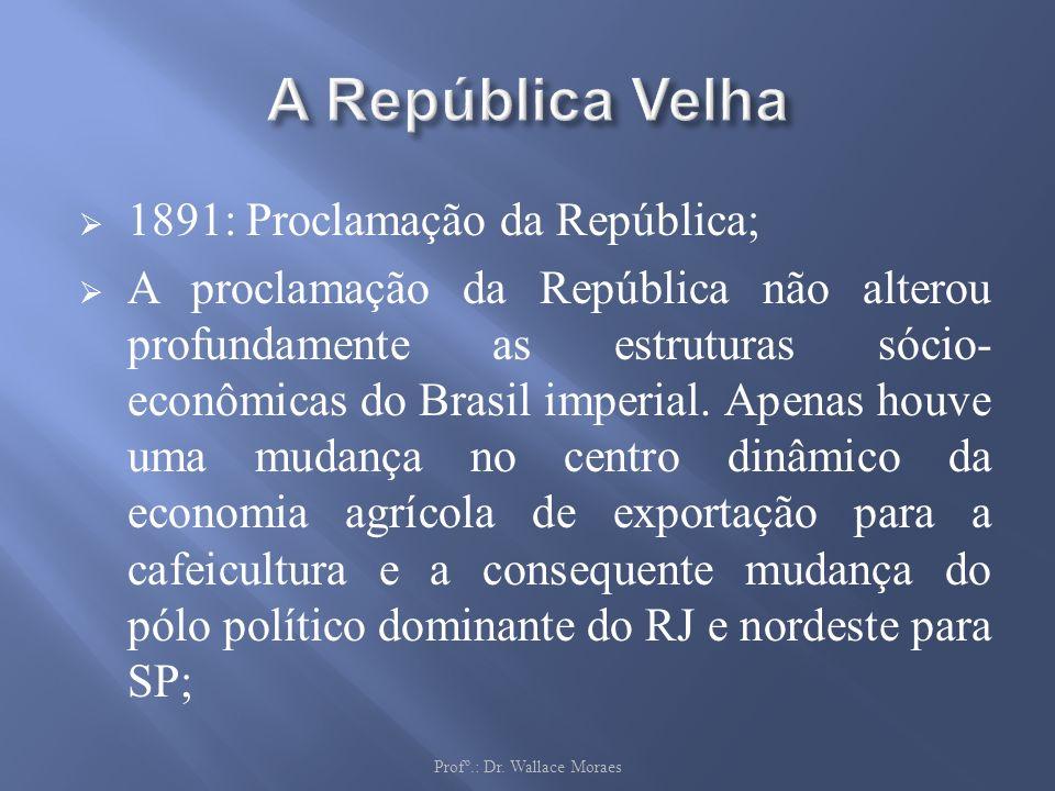 1891: Proclamação da República; A proclamação da República não alterou profundamente as estruturas sócio- econômicas do Brasil imperial. Apenas houve