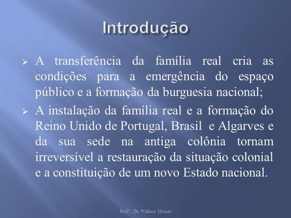 A transferência da família real cria as condições para a emergência do espaço público e a formação da burguesia nacional; A instalação da família real