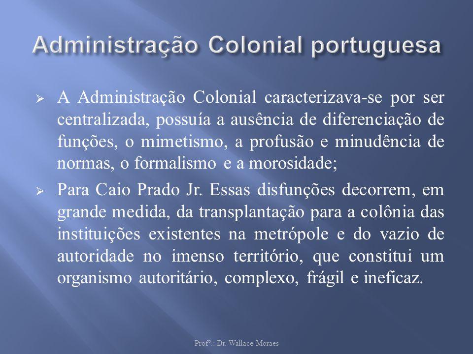 A Administração Colonial caracterizava-se por ser centralizada, possuía a ausência de diferenciação de funções, o mimetismo, a profusão e minudência d
