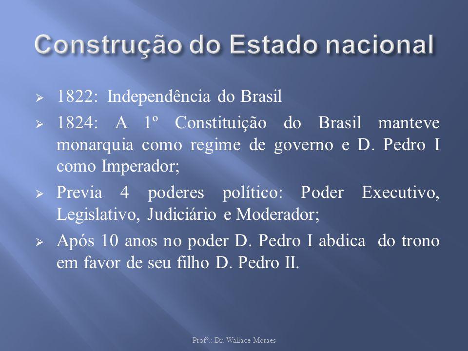 1822: Independência do Brasil 1824: A 1º Constituição do Brasil manteve monarquia como regime de governo e D. Pedro I como Imperador; Previa 4 poderes