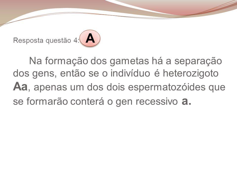 Resposta questão 4: A Na formação dos gametas há a separação dos gens, então se o indivíduo é heterozigoto Aa, apenas um dos dois espermatozóides que