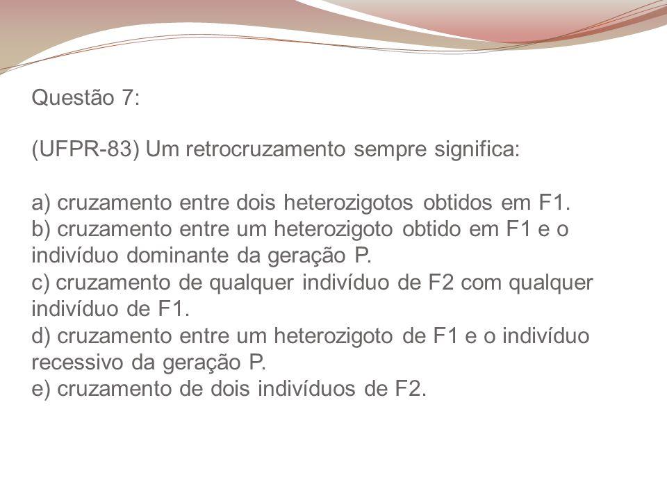 Questão 7: (UFPR-83) Um retrocruzamento sempre significa: a) cruzamento entre dois heterozigotos obtidos em F1. b) cruzamento entre um heterozigoto ob
