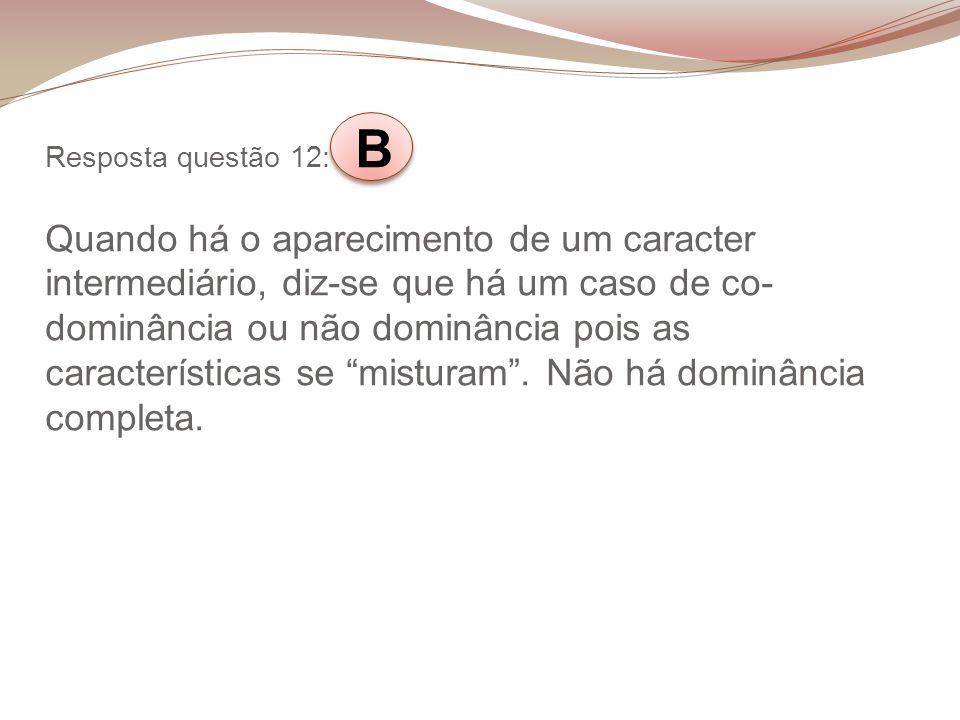 Resposta questão 12: B Quando há o aparecimento de um caracter intermediário, diz-se que há um caso de co- dominância ou não dominância pois as caract