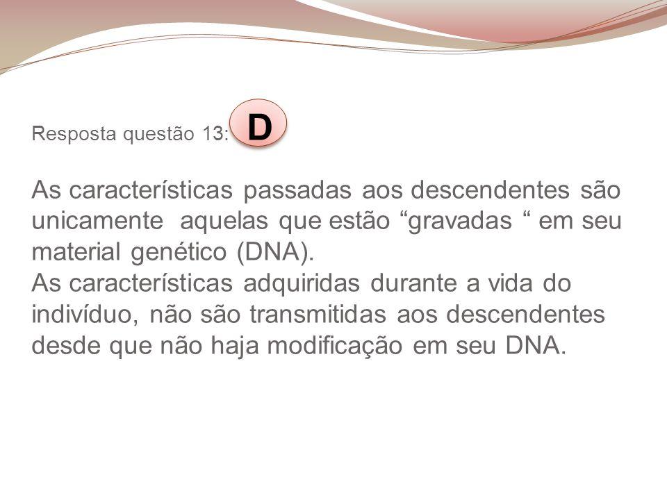 Resposta questão 13: D As características passadas aos descendentes são unicamente aquelas que estão gravadas em seu material genético (DNA). As carac