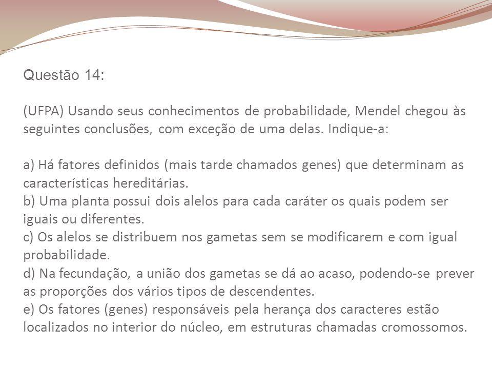 Questão 14: (UFPA) Usando seus conhecimentos de probabilidade, Mendel chegou às seguintes conclusões, com exceção de uma delas. Indique-a: a) Há fator