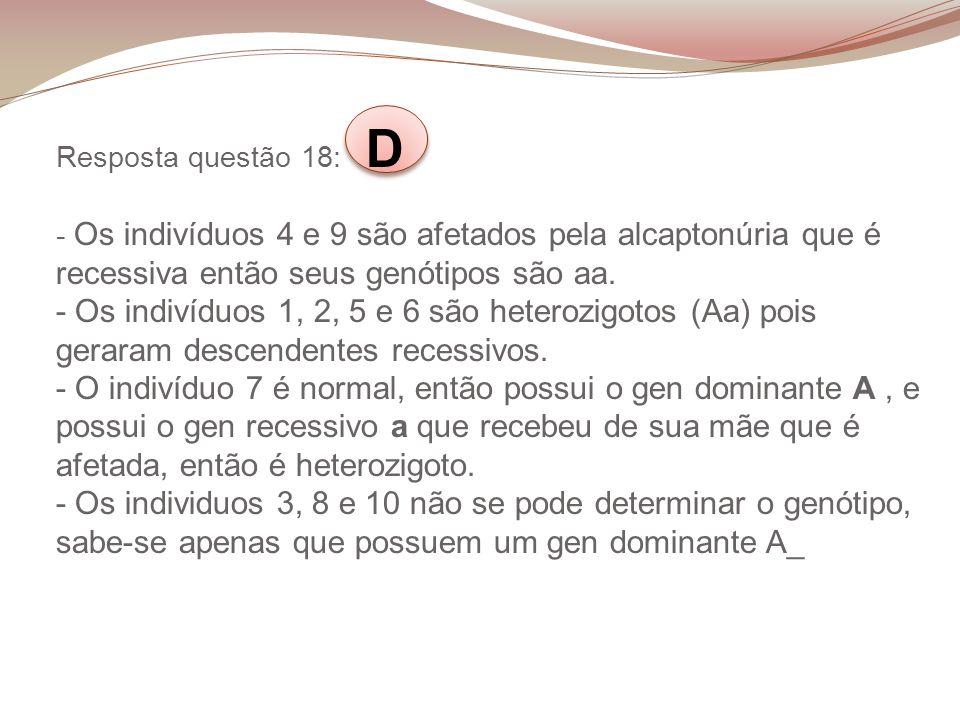Resposta questão 18: D - Os indivíduos 4 e 9 são afetados pela alcaptonúria que é recessiva então seus genótipos são aa. - Os indivíduos 1, 2, 5 e 6 s
