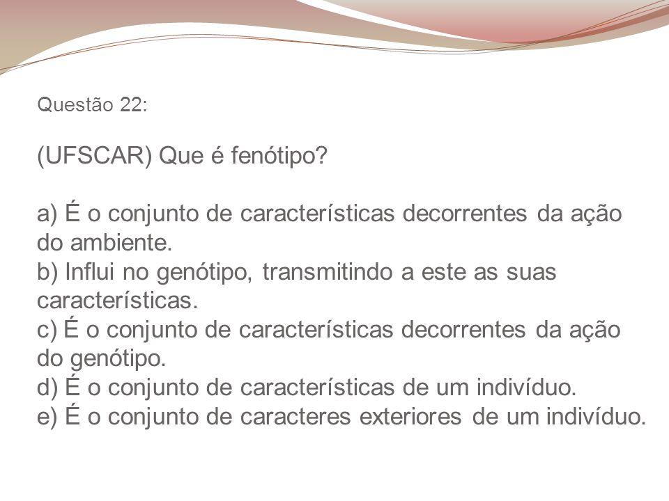 Questão 22: (UFSCAR) Que é fenótipo? a) É o conjunto de características decorrentes da ação do ambiente. b) Influi no genótipo, transmitindo a este as