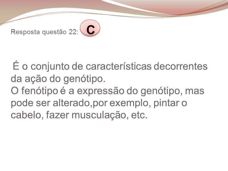 Resposta questão 22: C É o conjunto de características decorrentes da ação do genótipo. O fenótipo é a expressão do genótipo, mas pode ser alterado,po