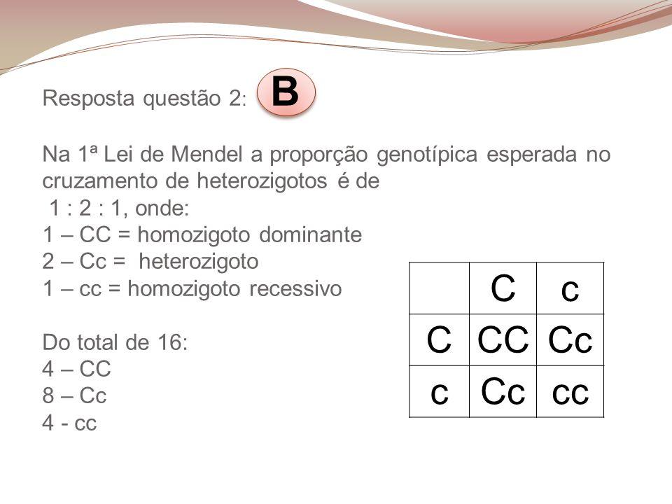 Resposta questão 2 : B Na 1ª Lei de Mendel a proporção genotípica esperada no cruzamento de heterozigotos é de 1 : 2 : 1, onde: 1 – CC = homozigoto do