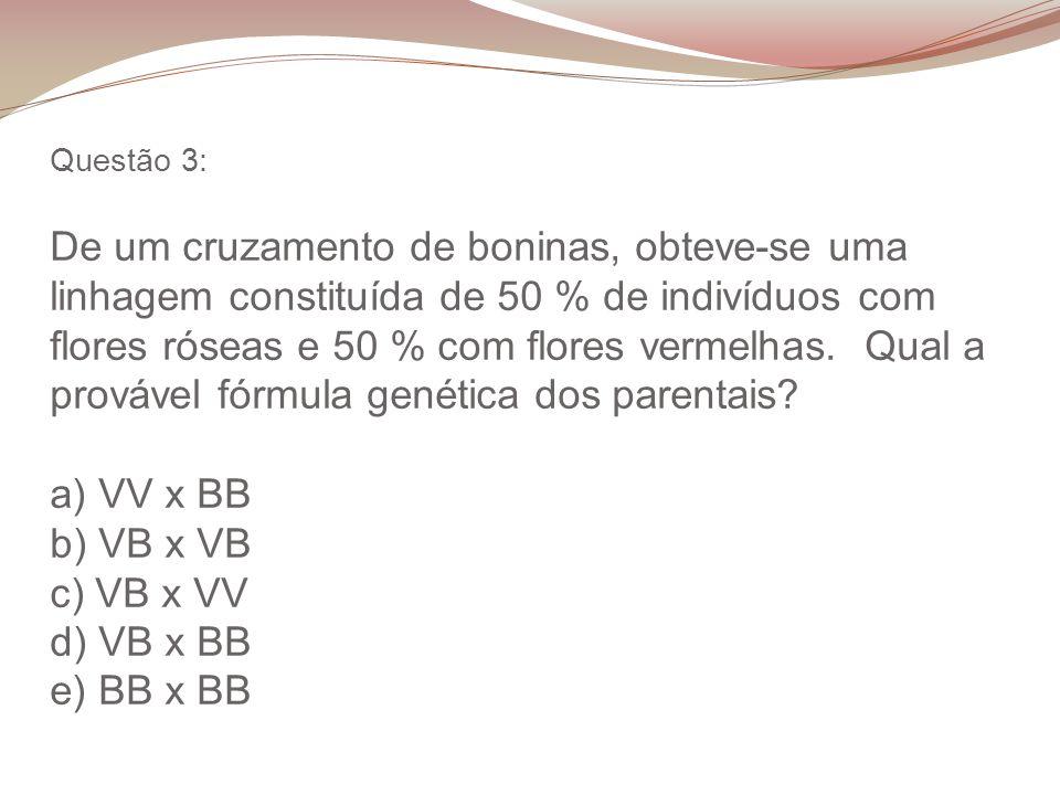 Questão 3: De um cruzamento de boninas, obteve-se uma linhagem constituída de 50 % de indivíduos com flores róseas e 50 % com flores vermelhas. Qual a