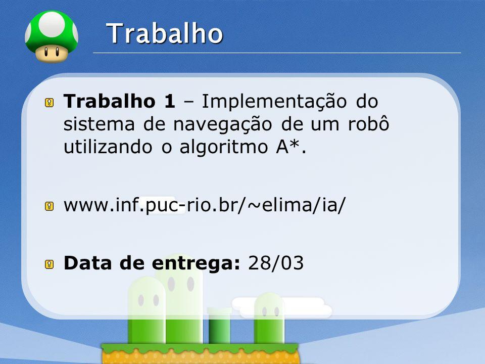 LOGO Trabalho Trabalho 1 – Implementação do sistema de navegação de um robô utilizando o algoritmo A*. www.inf.puc-rio.br/~elima/ia/ Data de entrega: