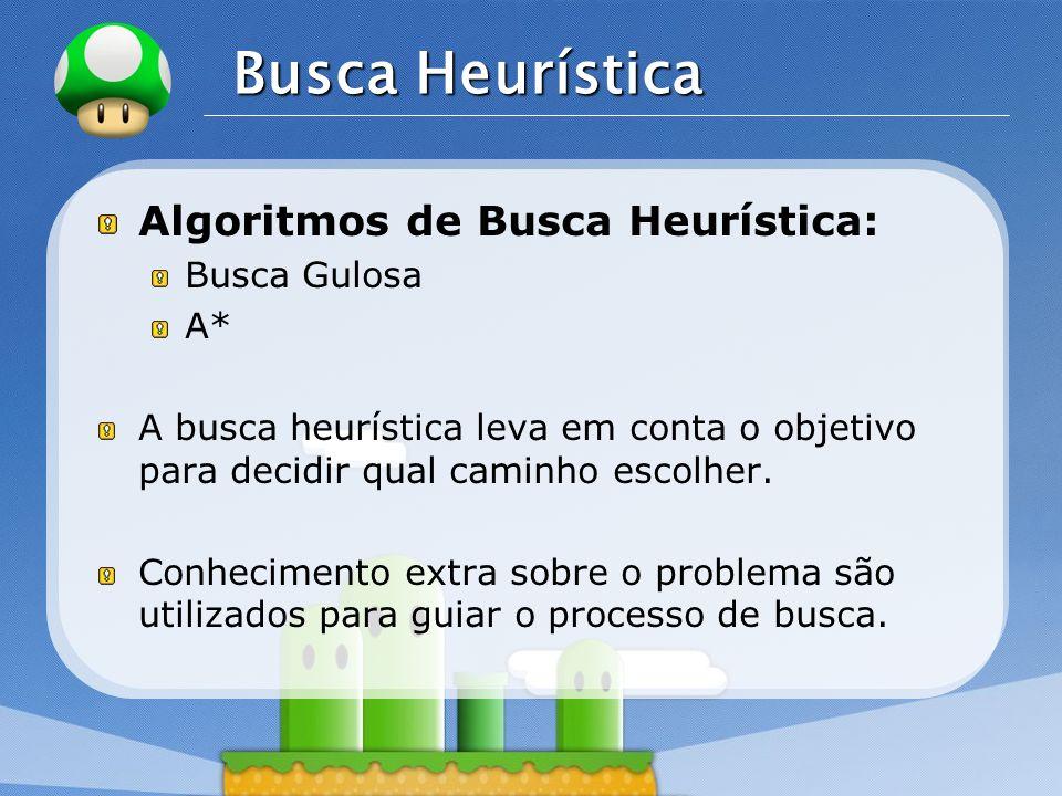 LOGO Busca Heurística Algoritmos de Busca Heurística: Busca Gulosa A* A busca heurística leva em conta o objetivo para decidir qual caminho escolher.