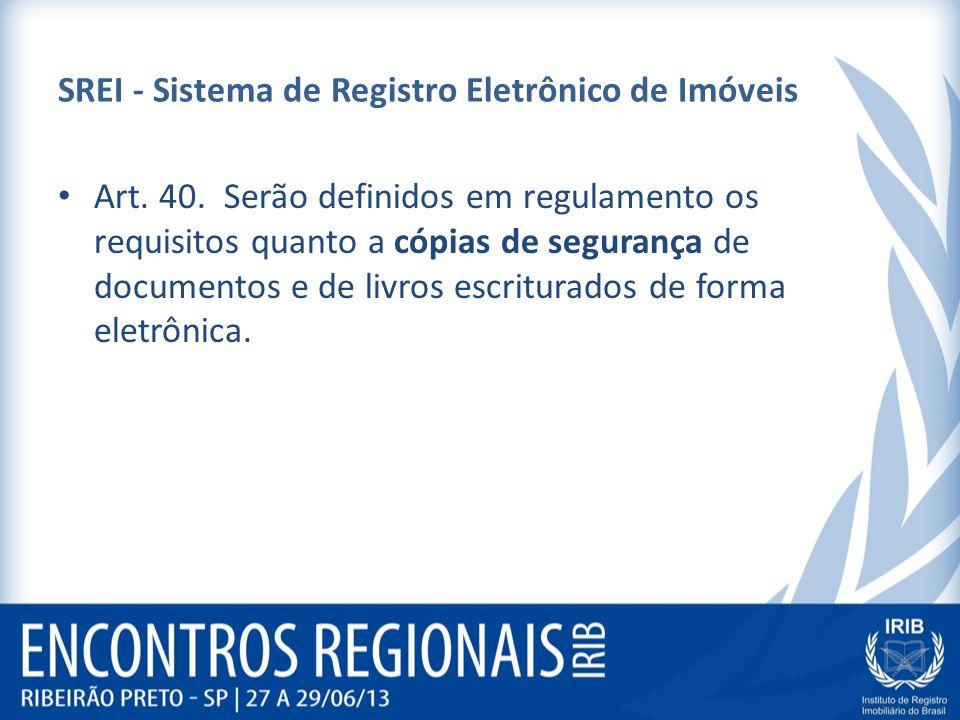 SREI - Sistema de Registro Eletrônico de Imóveis Art. 40. Serão definidos em regulamento os requisitos quanto a cópias de segurança de documentos e de