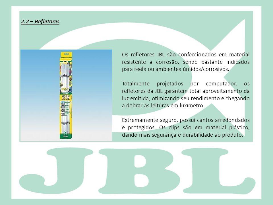 2.2 – Refletores Os refletores JBL são confeccionados em material resistente a corrosão, sendo bastante indicados para reefs ou ambientes úmidos/corro