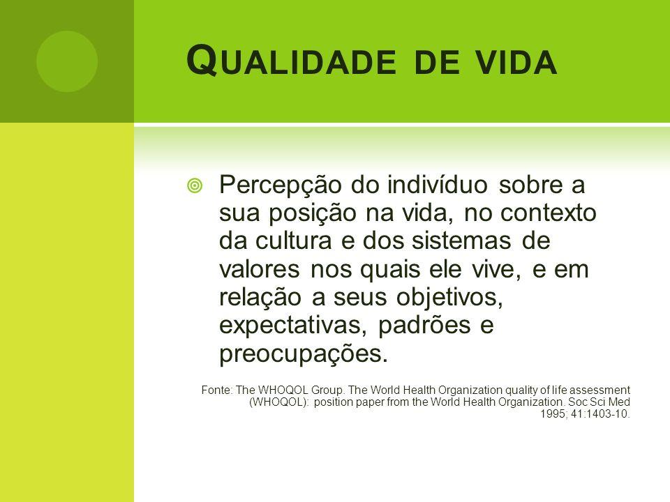 Q UALIDADE DE VIDA Percepção do indivíduo sobre a sua posição na vida, no contexto da cultura e dos sistemas de valores nos quais ele vive, e em relaç