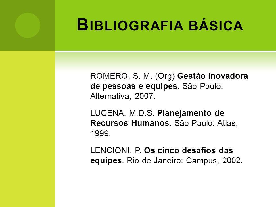 B IBLIOGRAFIA BÁSICA ROMERO, S. M. (Org) Gestão inovadora de pessoas e equipes. São Paulo: Alternativa, 2007. LUCENA, M.D.S. Planejamento de Recursos