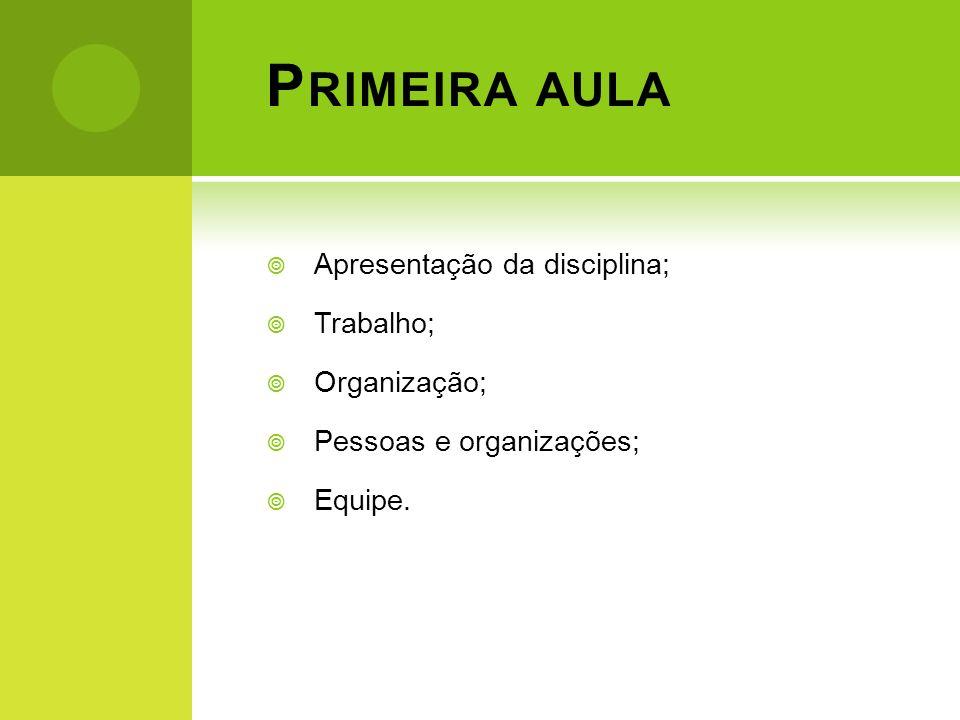 P RIMEIRA AULA Apresentação da disciplina; Trabalho; Organização; Pessoas e organizações; Equipe.