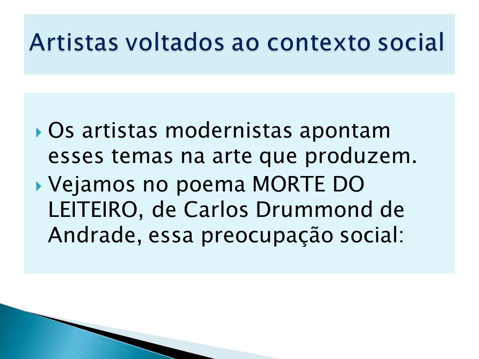 Os artistas modernistas apontam esses temas na arte que produzem. Vejamos no poema MORTE DO LEITEIRO, de Carlos Drummond de Andrade, essa preocupação