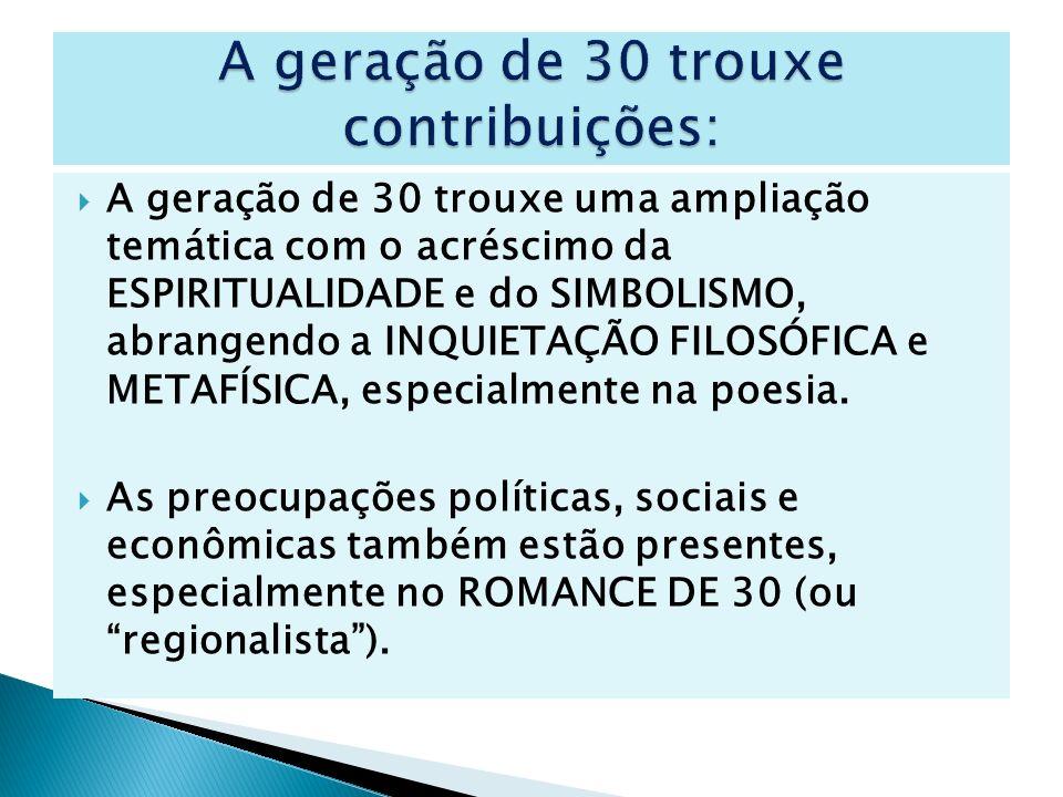 A geração de 30 trouxe uma ampliação temática com o acréscimo da ESPIRITUALIDADE e do SIMBOLISMO, abrangendo a INQUIETAÇÃO FILOSÓFICA e METAFÍSICA, es