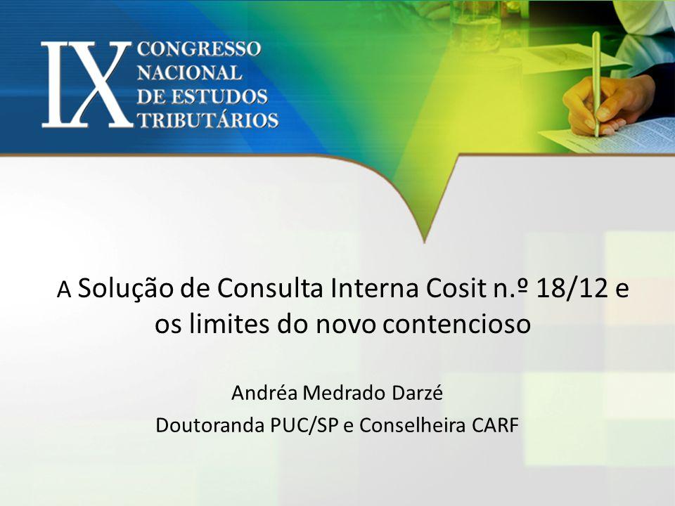 A Solução de Consulta Interna Cosit n.º 18/12 e os limites do novo contencioso Andréa Medrado Darzé Doutoranda PUC/SP e Conselheira CARF
