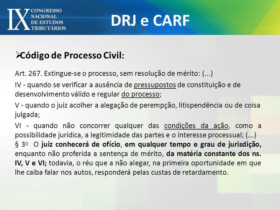 DRJ e CARF Código de Processo Civil : Art. 267. Extingue-se o processo, sem resolução de mérito: (...) IV - quando se verificar a ausência de pressupo