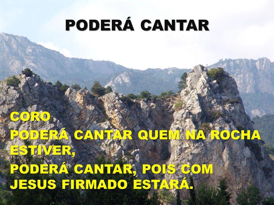 PODERÁ CANTAR CORO PODERÁ CANTAR QUEM NA ROCHA ESTIVER, PODERÁ CANTAR, POIS COM JESUS FIRMADO ESTARÁ.