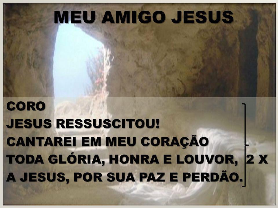 MEU AMIGO JESUS CORO JESUS RESSUSCITOU! CANTAREI EM MEU CORAÇÃO TODA GLÓRIA, HONRA E LOUVOR, 2 X A JESUS, POR SUA PAZ E PERDÃO.