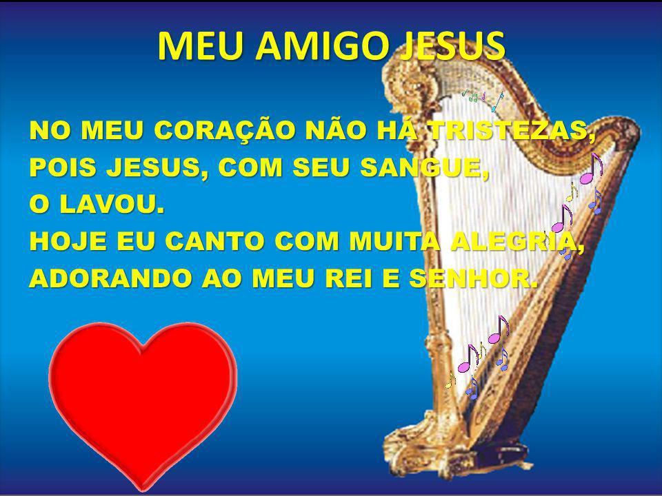 MEU AMIGO JESUS NO MEU CORAÇÃO NÃO HÁ TRISTEZAS, POIS JESUS, COM SEU SANGUE, O LAVOU. HOJE EU CANTO COM MUITA ALEGRIA, ADORANDO AO MEU REI E SENHOR.