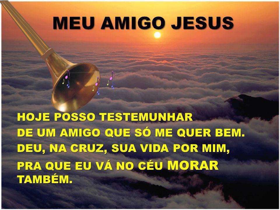HOJE POSSO TESTEMUNHAR DE UM AMIGO QUE SÓ ME QUER BEM. DEU, NA CRUZ, SUA VIDA POR MIM, PRA QUE EU VÁ NO CÉU MORAR TAMBÉM. MEU AMIGO JESUS